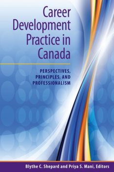 Career Development Practice in Canada: Perspectives, Principles, and Professionalism, Editors, Blythe C.Shepard, Priya S.Mani