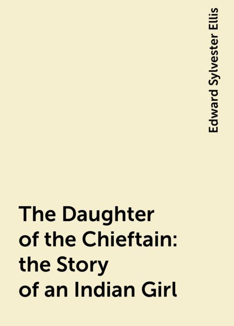 The Daughter of the Chieftain : the Story of an Indian Girl, Edward Sylvester Ellis