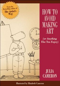 How to Avoid Making Art (or Anything Else You Enjoy), Julia Cameron