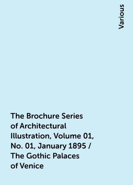 The Brochure Series of Architectural Illustration, Volume 01, No. 01, January 1895 / The Gothic Palaces of Venice, Various