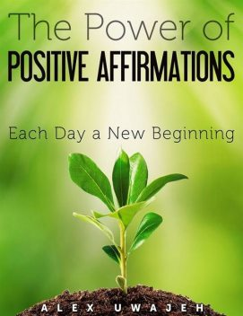 The Power of Positive Affirmations: Each Day a New Beginning, Alex Uwajeh