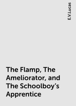 The Flamp, The Ameliorator, and The Schoolboy's Apprentice, E.V.Lucas