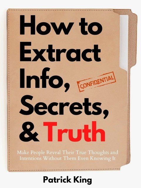 How to Extract Info, Secrets, and Truth, Patrick King