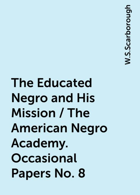The Educated Negro and His Mission / The American Negro Academy. Occasional Papers No. 8, W.S.Scarborough