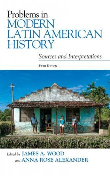 Problems in Modern Latin American History, Wood James, Anna Alexander