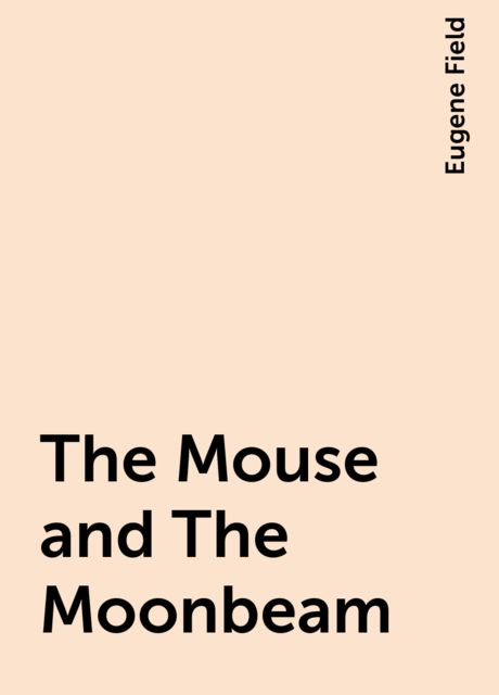 The Mouse and The Moonbeam, Eugene Field