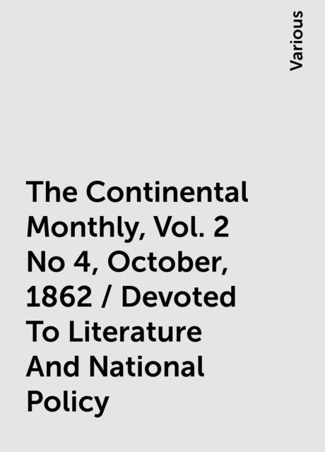 The Continental Monthly, Vol. 2 No 4, October, 1862 / Devoted To Literature And National Policy, Various