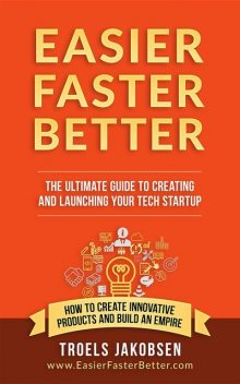 Easier Faster Better – The Ultimate Guide to Creating and Launching Your Tech Startup, Troels Jakobsen