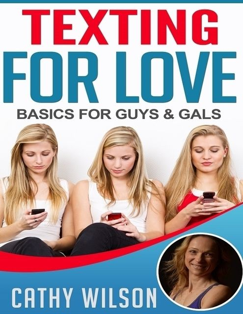 Texting for Love: Basics for Guys & Gals, Cathy Wilson