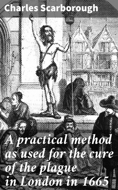 A practical method as used for the cure of the plague in London in 1665, Charles Scarborough