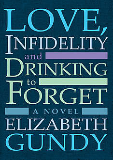 Love, Infidelity and Drinking To Forget, Elizabeth Gundy