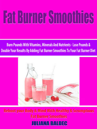 Fat Burner Smoothies: Burn Pounds With Vitamins, Minerals And Nutrients: Lose Pounds & Double Your Results By Adding Fat Burner Smoothies To Your Fat Burner Diet – Reboot your Body & Mind With Healthy & Scrumptious Fat Burner Smoothies – 4 In 1 Box Set, Juliana Baldec