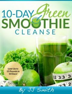 10-Day Green Smoothie Cleanse: Lose Up to 15 Pounds in 10 Days, JJ Smith