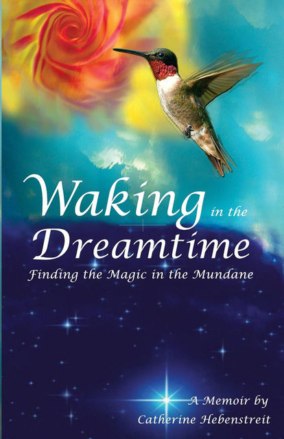 Waking in the Dreamtime: Finding the Magic in the Mundane, Catherine Hebenstreit