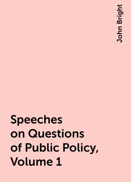 Speeches on Questions of Public Policy, Volume 1, John Bright