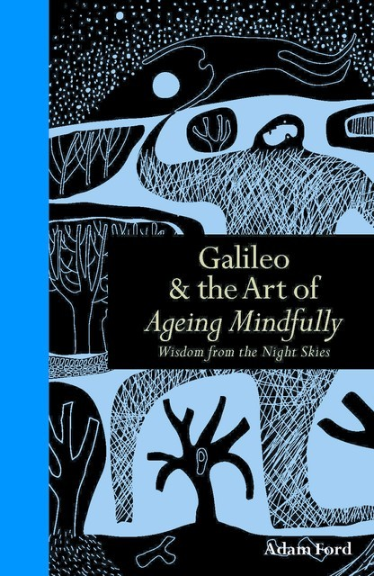 Galileo & the Art of Ageing Mindfully, Adam Ford