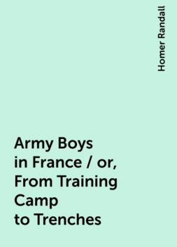 Army Boys in France / or, From Training Camp to Trenches, Homer Randall