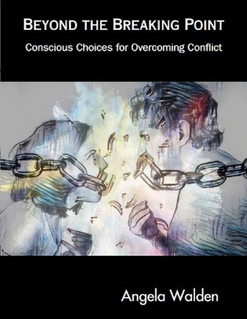 Beyond the Breaking Point: Conscious Choices for Overcoming Conflict, Angela Walden