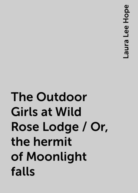 The Outdoor Girls at Wild Rose Lodge / Or, the hermit of Moonlight falls, Laura Lee Hope