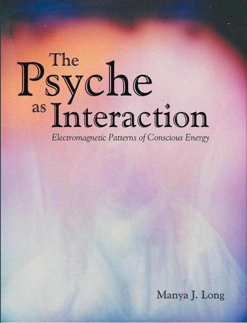 The Psyche As Interaction: Electromagnetic Patterns of Conscious Energy, Manya J.Long