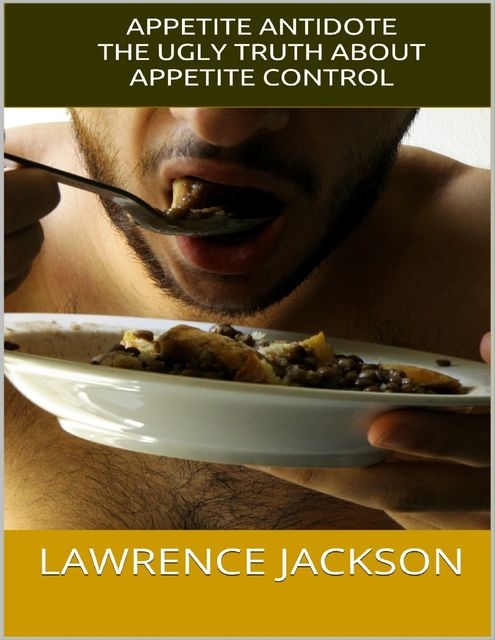 Appetite Antidote: The Ugly Truth About Appetite Control, Lawrence Jackson