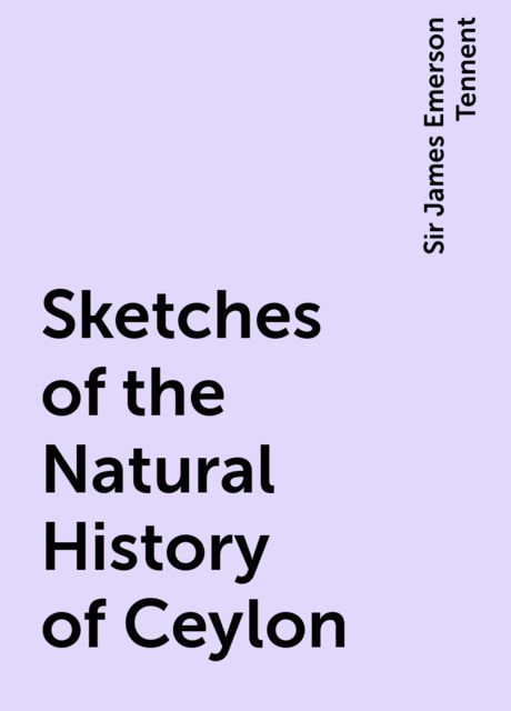 Sketches of the Natural History of Ceylon, Sir James Emerson Tennent