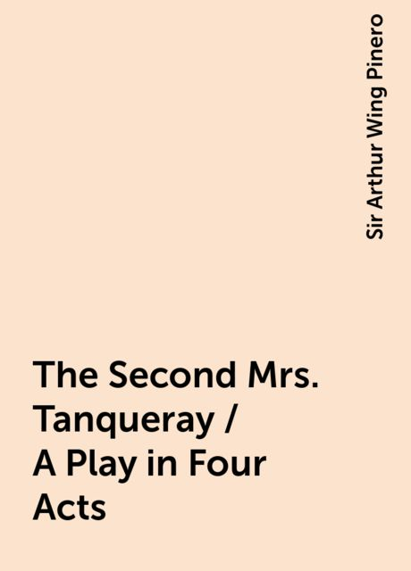 The Second Mrs. Tanqueray / A Play in Four Acts, Sir Arthur Wing Pinero