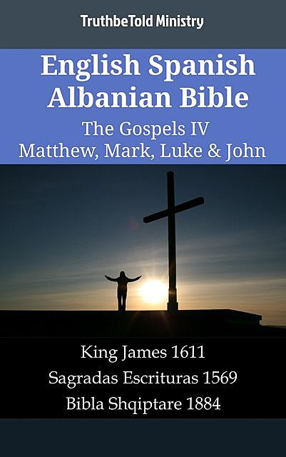 English Spanish Albanian Bible – The Gospels IV – Matthew, Mark, Luke & John, TruthBeTold Ministry
