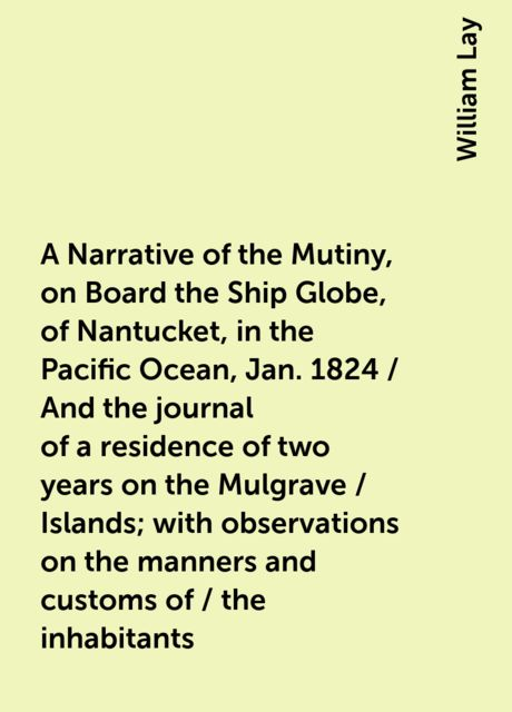 A Narrative of the Mutiny, on Board the Ship Globe, of Nantucket, in the Pacific Ocean, Jan. 1824 / And the journal of a residence of two years on the Mulgrave / Islands; with observations on the manners and customs of / the inhabitants, William Lay