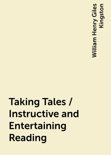 Taking Tales / Instructive and Entertaining Reading, William Henry Giles Kingston