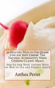 30 Healthy Ways to Use Quark Low-fat Soft Cheese The Natural Alternative When Cooking Classic Meals, Anthea Peries