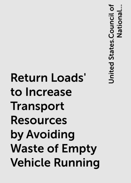 Return Loads' to Increase Transport Resources by Avoiding Waste of Empty Vehicle Running, United States.Council of National Defense.Highway Transport Committee