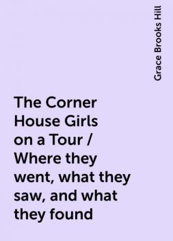 The Corner House Girls on a Tour / Where they went, what they saw, and what they found, Grace Brooks Hill