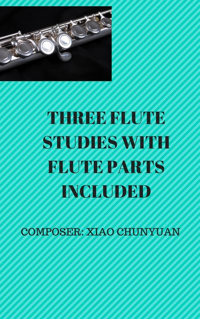 Three Flute Studies with Flute Parts, Andrew Xiao ChunYuan, Chunyuan Xiao
