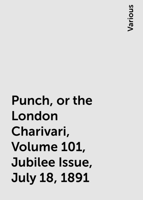 Punch, or the London Charivari, Volume 101, Jubilee Issue, July 18, 1891, Various
