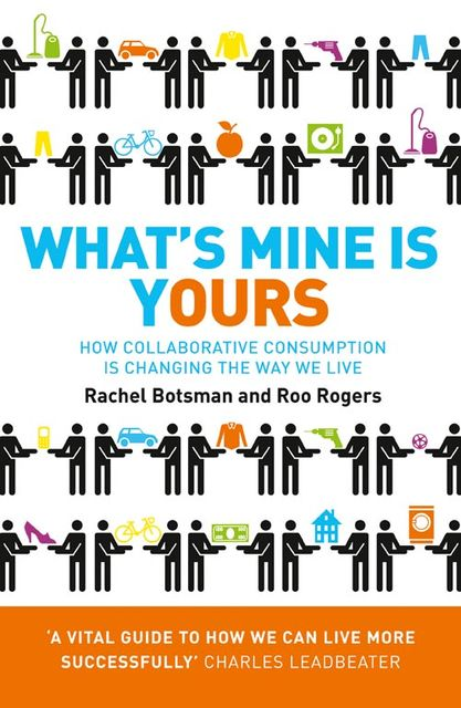 What's Mine Is Yours: How Collaborative Consumption is Changing the Way We Live, Roo Rogers, Rachel Botsman