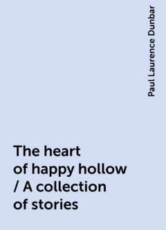 The heart of happy hollow / A collection of stories, Paul Laurence Dunbar