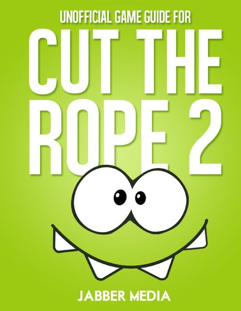 Unofficial Game Guide for Cut the Rope 2, Jabber Media