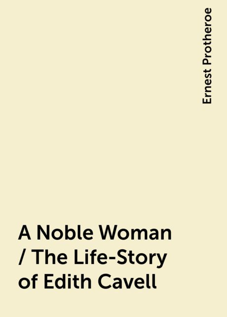 A Noble Woman / The Life-Story of Edith Cavell, Ernest Protheroe