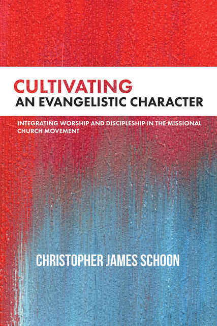 Cultivating an Evangelistic Character, Christopher James Schoon