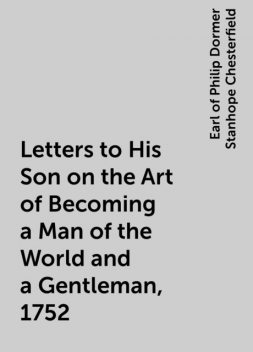 Letters to His Son on the Art of Becoming a Man of the World and a Gentleman, 1752, Earl of Philip Dormer Stanhope Chesterfield