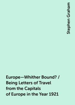 Europe—Whither Bound? / Being Letters of Travel from the Capitals of Europe in the Year 1921, Stephen Graham