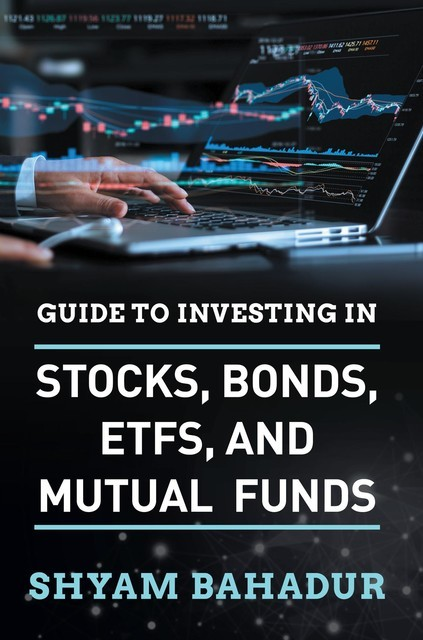 Guide to investing in Stocks, Bonds, ETFS and Mutual Funds, Shyam Bahadur