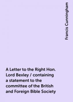 A Letter to the Right Hon. Lord Bexley / containing a statement to the committee of the British and Foreign Bible Society, Francis Cunningham