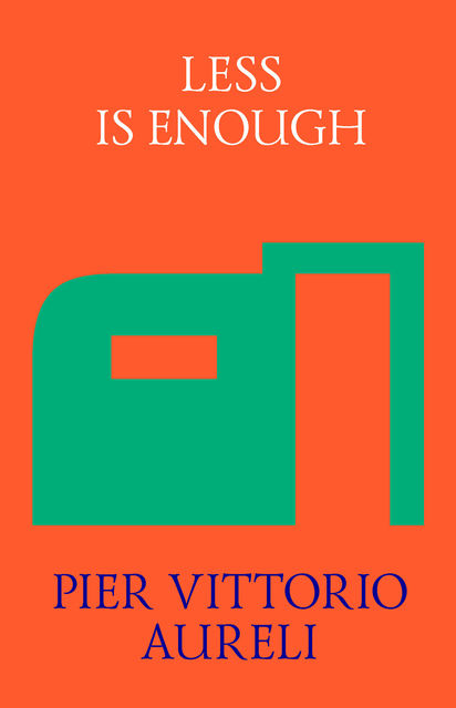 Less is Enough: On Architecture and Asceticism, Pier Vittorio Aureli