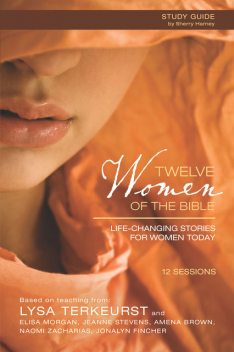 Twelve Women of the Bible Study Guide, Lysa TerKeurst, Naomi Zacharias, Jeanne Stevens, Jonalyn Grace Fincher, Elisa Morgan, Amena Brown
