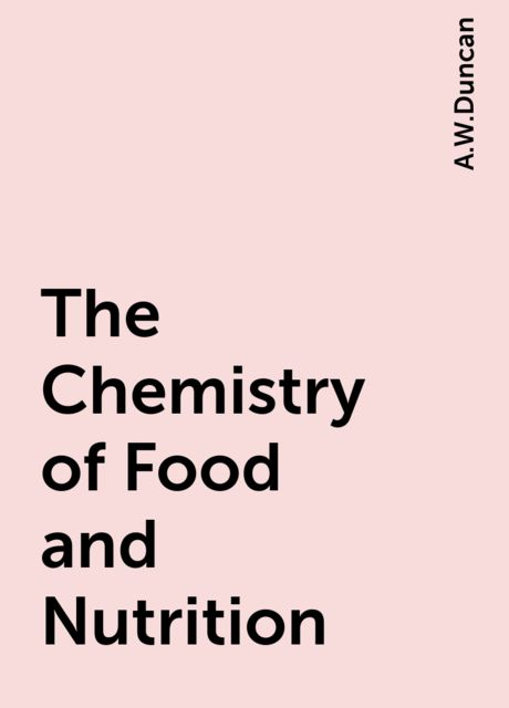 The Chemistry of Food and Nutrition, A.W.Duncan