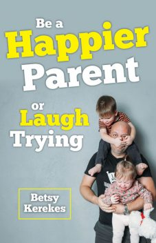 Be a Happier Parent or Laugh Trying, Betsy Kerekes