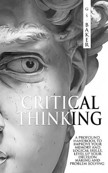 CRITICAL THINKING: A profound handbook to improve your memory and logical skills, level up your decision making and problem solving, Baker, G.S.