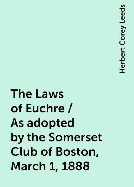 The Laws of Euchre / As adopted by the Somerset Club of Boston, March 1, 1888, Herbert Corey Leeds